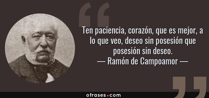 Frases de Ramón de Campoamor - Ten paciencia, corazón, que es mejor, a lo que veo, deseo sin posesión que posesión sin deseo.