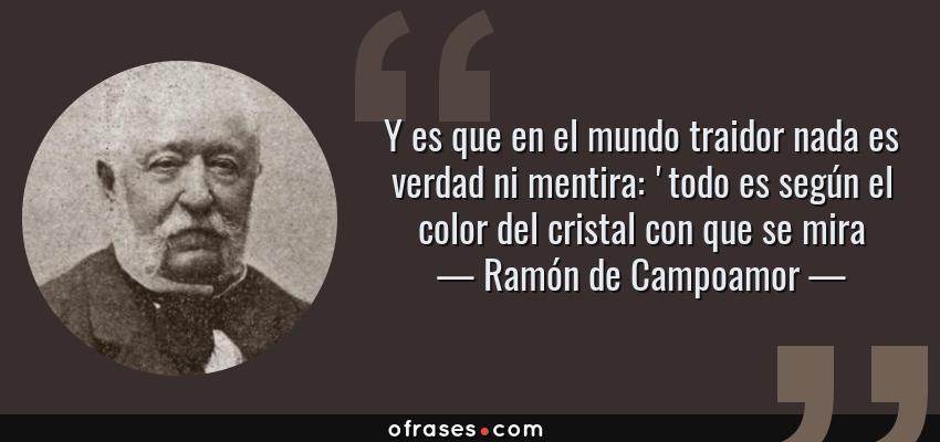 Frases de Ramón de Campoamor - Y es que en el mundo traidor nada es verdad ni mentira: 'todo es según el color del cristal con que se mira