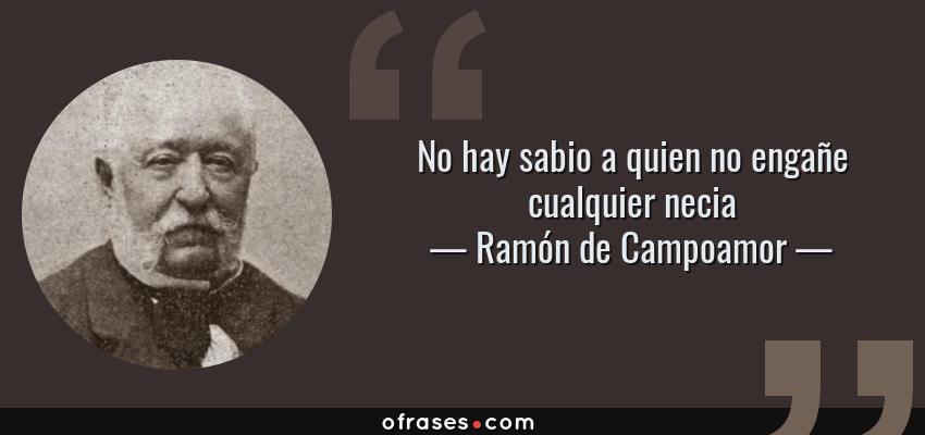 Frases de Ramón de Campoamor - No hay sabio a quien no engañe cualquier necia