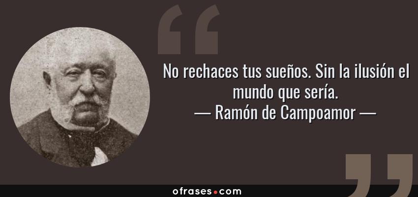 Frases de Ramón de Campoamor - No rechaces tus sueños. Sin la ilusión el mundo que sería.