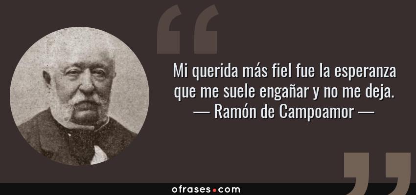 Frases de Ramón de Campoamor - Mi querida más fiel fue la esperanza que me suele engañar y no me deja.