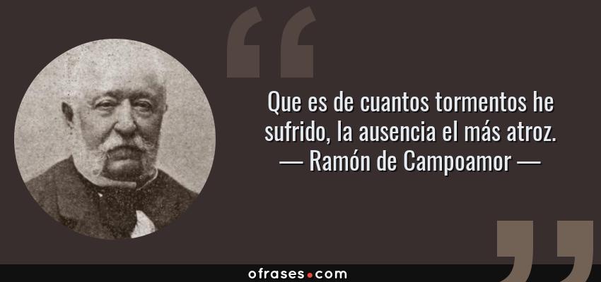 Frases de Ramón de Campoamor - Que es de cuantos tormentos he sufrido, la ausencia el más atroz.