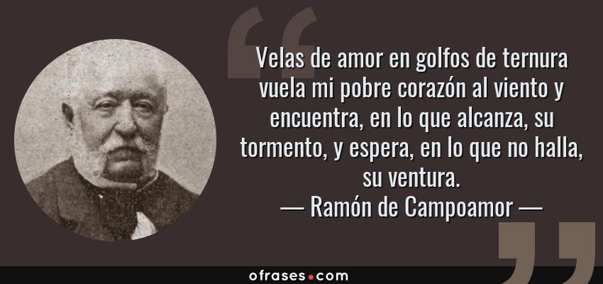 Frases de Ramón de Campoamor - Velas de amor en golfos de ternura vuela mi pobre corazón al viento y encuentra, en lo que alcanza, su tormento, y espera, en lo que no halla, su ventura.