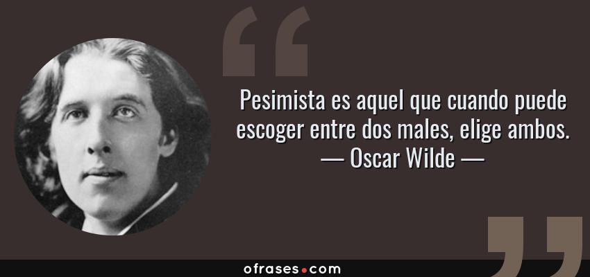 Frases de Oscar Wilde - Pesimista es aquel que cuando puede escoger entre dos males, elige ambos.