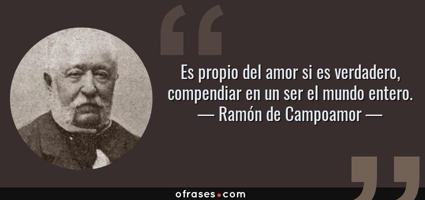 Frases de Ramón de Campoamor - Es propio del amor si es verdadero, compendiar en un ser el mundo entero.