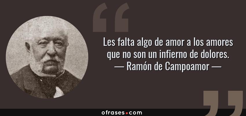 Frases de Ramón de Campoamor - Les falta algo de amor a los amores que no son un infierno de dolores.