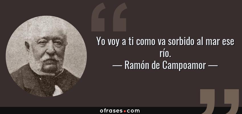 Frases de Ramón de Campoamor - Yo voy a ti como va sorbido al mar ese río.