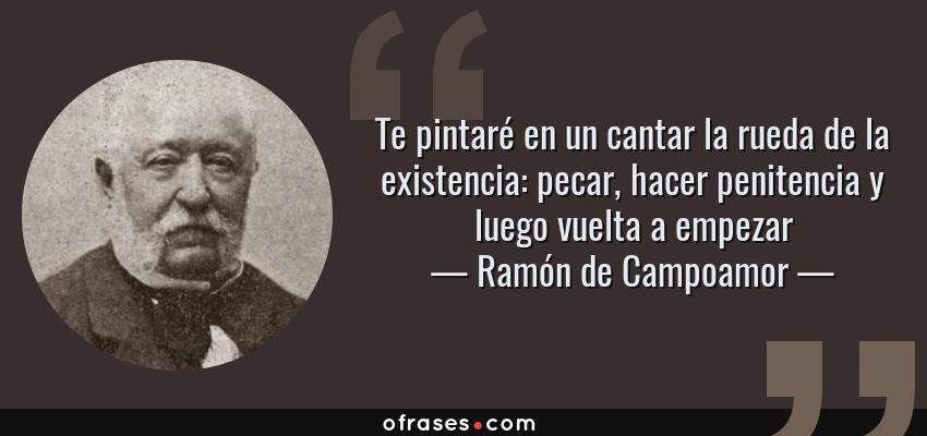 Frases de Ramón de Campoamor - Te pintaré en un cantar la rueda de la existencia: pecar, hacer penitencia y luego vuelta a empezar
