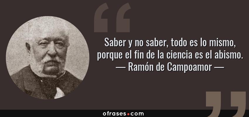 Frases de Ramón de Campoamor - Saber y no saber, todo es lo mismo, porque el fin de la ciencia es el abismo.