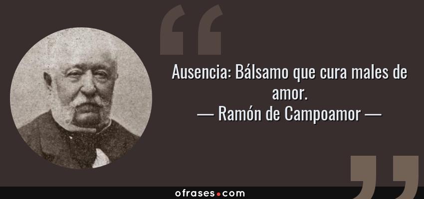 Frases de Ramón de Campoamor - Ausencia: Bálsamo que cura males de amor.
