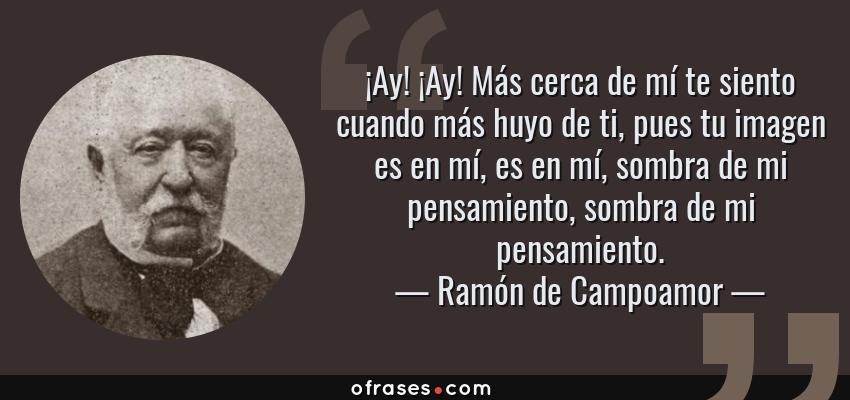 Frases de Ramón de Campoamor - ¡Ay! ¡Ay! Más cerca de mí te siento cuando más huyo de ti, pues tu imagen es en mí, es en mí, sombra de mi pensamiento, sombra de mi pensamiento.