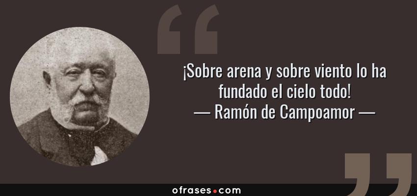 Frases de Ramón de Campoamor - ¡Sobre arena y sobre viento lo ha fundado el cielo todo!