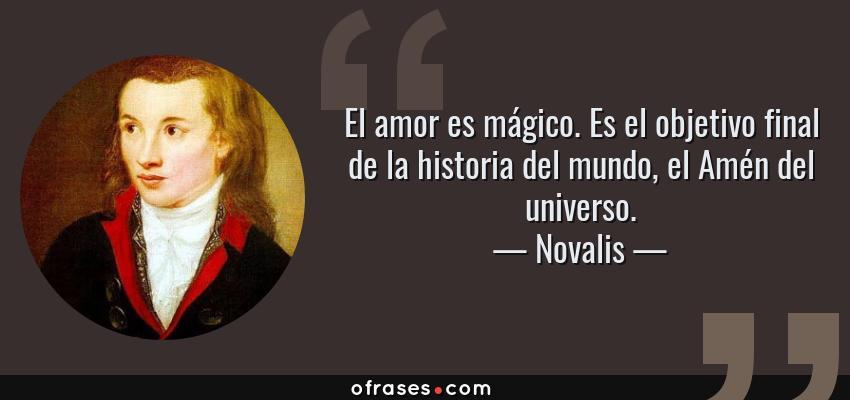 Frases de Novalis - El amor es mágico. Es el objetivo final de la historia del mundo, el Amén del universo.