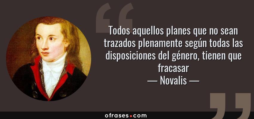 Frases de Novalis - Todos aquellos planes que no sean trazados plenamente según todas las disposiciones del género, tienen que fracasar