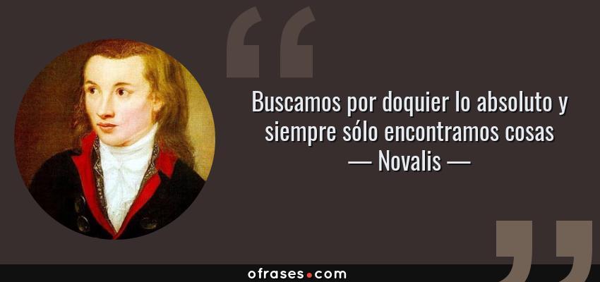 Frases de Novalis - Buscamos por doquier lo absoluto y siempre sólo encontramos cosas