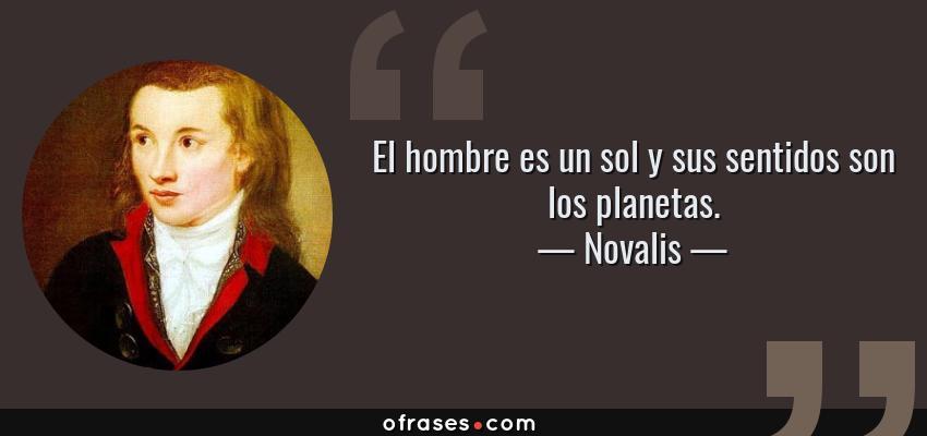 Frases de Novalis - El hombre es un sol y sus sentidos son los planetas.
