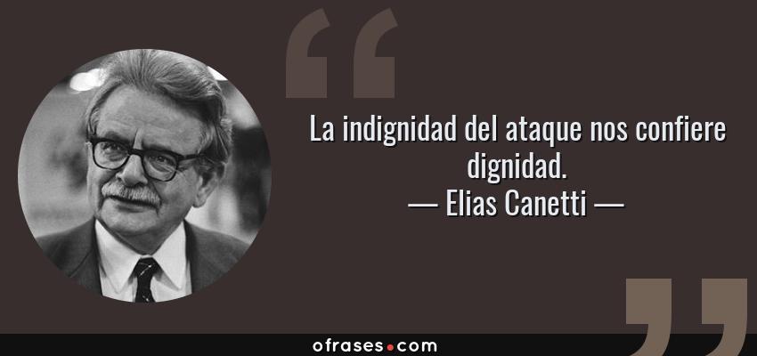 Frases de Elias Canetti - La indignidad del ataque nos confiere dignidad.
