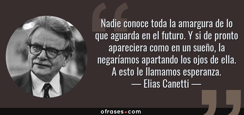 Frases de Elias Canetti - Nadie conoce toda la amargura de lo que aguarda en el futuro. Y si de pronto apareciera como en un sueño, la negaríamos apartando los ojos de ella. A esto le llamamos esperanza.