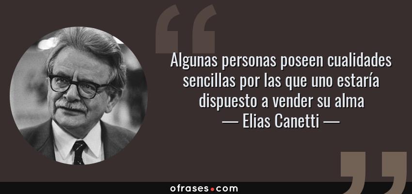 Frases de Elias Canetti - Algunas personas poseen cualidades sencillas por las que uno estaría dispuesto a vender su alma