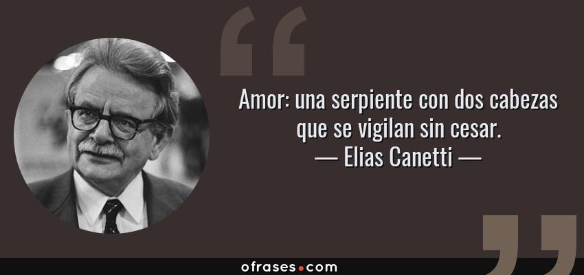 Frases de Elias Canetti - Amor: una serpiente con dos cabezas que se vigilan sin cesar.