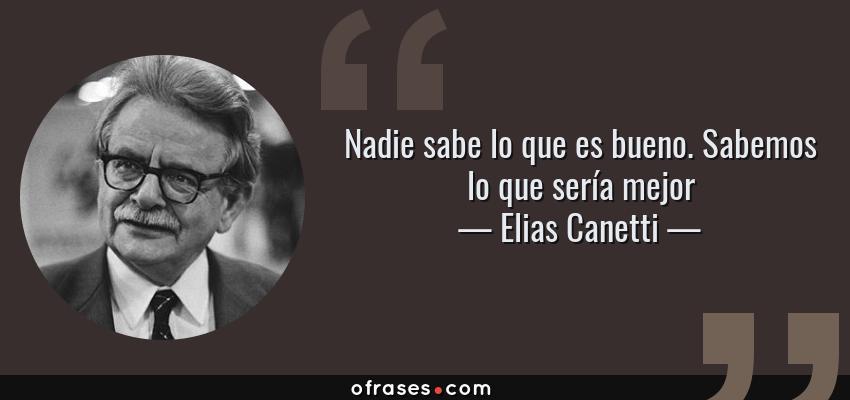 Frases de Elias Canetti - Nadie sabe lo que es bueno. Sabemos lo que sería mejor
