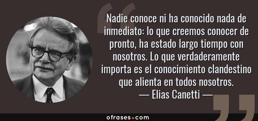 Frases de Elias Canetti - Nadie conoce ni ha conocido nada de inmediato: lo que creemos conocer de pronto, ha estado largo tiempo con nosotros. Lo que verdaderamente importa es el conocimiento clandestino que alienta en todos nosotros.