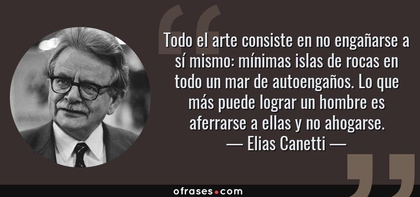 Frases de Elias Canetti - Todo el arte consiste en no engañarse a sí mismo: mínimas islas de rocas en todo un mar de autoengaños. Lo que más puede lograr un hombre es aferrarse a ellas y no ahogarse.