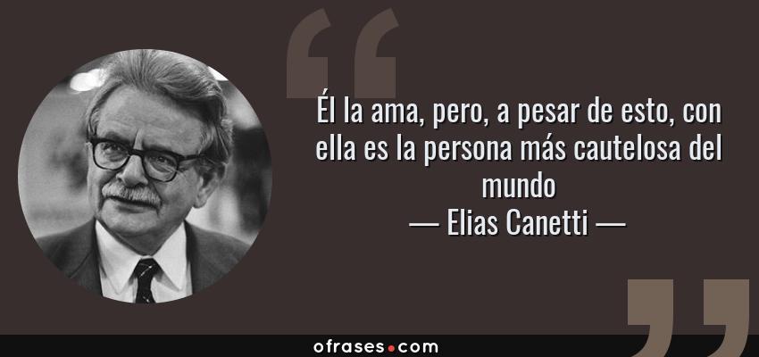 Frases de Elias Canetti - Él la ama, pero, a pesar de esto, con ella es la persona más cautelosa del mundo