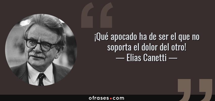 Frases de Elias Canetti - ¡Qué apocado ha de ser el que no soporta el dolor del otro!