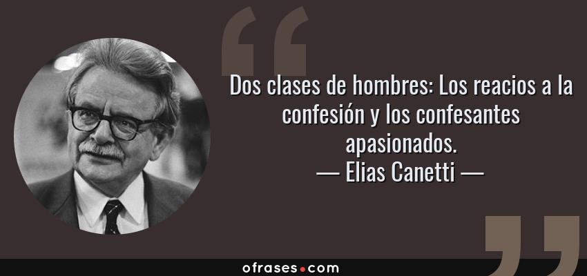 Frases de Elias Canetti - Dos clases de hombres: Los reacios a la confesión y los confesantes apasionados.