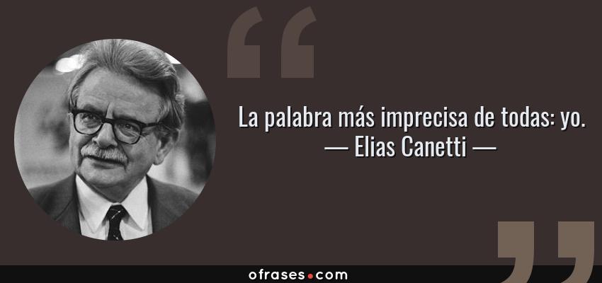 Frases de Elias Canetti - La palabra más imprecisa de todas: yo.