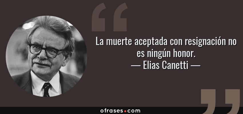 Frases de Elias Canetti - La muerte aceptada con resignación no es ningún honor.
