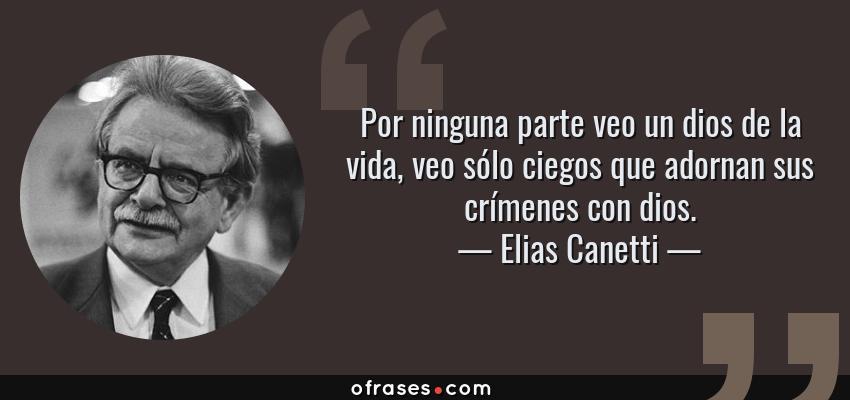 Frases de Elias Canetti - Por ninguna parte veo un dios de la vida, veo sólo ciegos que adornan sus crímenes con dios.