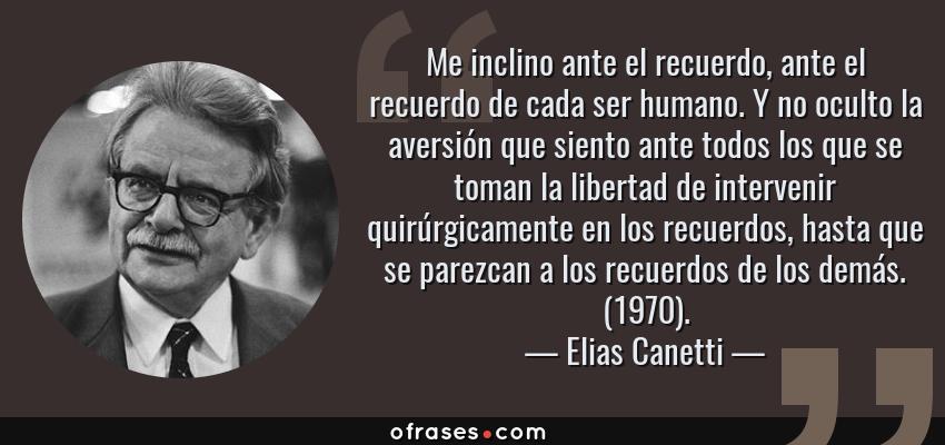 Frases de Elias Canetti - Me inclino ante el recuerdo, ante el recuerdo de cada ser humano. Y no oculto la aversión que siento ante todos los que se toman la libertad de intervenir quirúrgicamente en los recuerdos, hasta que se parezcan a los recuerdos de los demás. (1970).