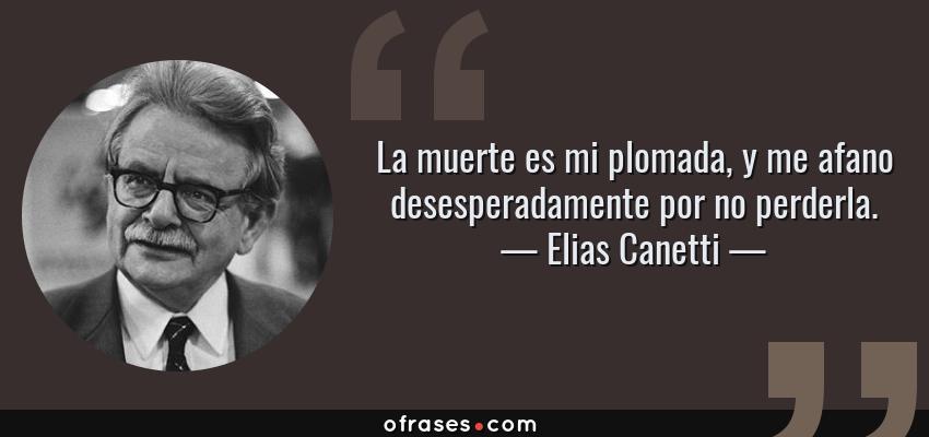 Frases de Elias Canetti - La muerte es mi plomada, y me afano desesperadamente por no perderla.