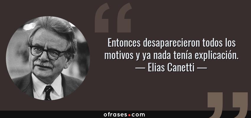 Frases de Elias Canetti - Entonces desaparecieron todos los motivos y ya nada tenía explicación.