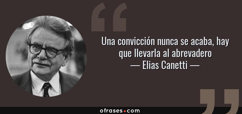 Frases de Elias Canetti - Una convicción nunca se acaba, hay que llevarla al abrevadero