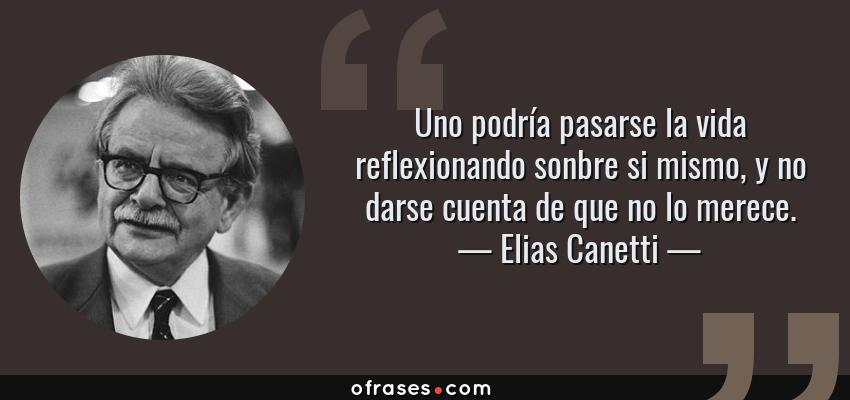 Frases de Elias Canetti - Uno podría pasarse la vida reflexionando sonbre si mismo, y no darse cuenta de que no lo merece.
