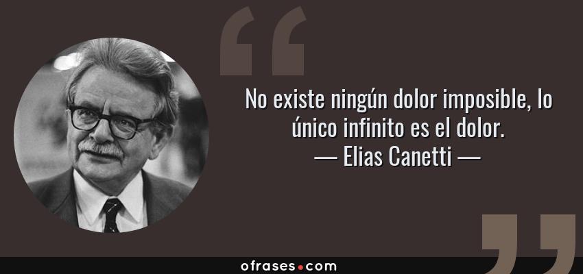 Frases de Elias Canetti - No existe ningún dolor imposible, lo único infinito es el dolor.