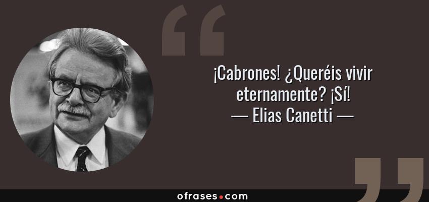 Frases de Elias Canetti - ¡Cabrones! ¿Queréis vivir eternamente? ¡Sí!
