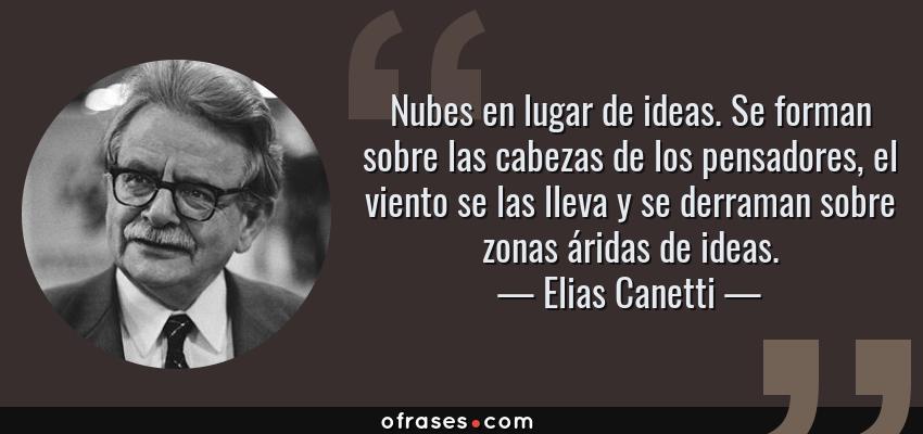 Frases de Elias Canetti - Nubes en lugar de ideas. Se forman sobre las cabezas de los pensadores, el viento se las lleva y se derraman sobre zonas áridas de ideas.