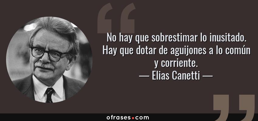 Frases de Elias Canetti - No hay que sobrestimar lo inusitado. Hay que dotar de aguijones a lo común y corriente.