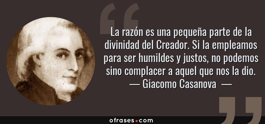 Frases de Giacomo Casanova  - La razón es una pequeña parte de la divinidad del Creador. Si la empleamos para ser humildes y justos, no podemos sino complacer a aquel que nos la dio.
