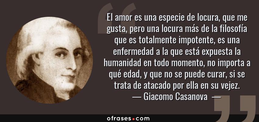 Frases de Giacomo Casanova  - El amor es una especie de locura, que me gusta, pero una locura más de la filosofía que es totalmente impotente, es una enfermedad a la que está expuesta la humanidad en todo momento, no importa a qué edad, y que no se puede curar, si se trata de atacado por ella en su vejez.