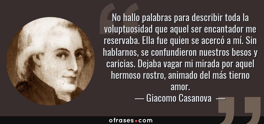 Frases de Giacomo Casanova  - No hallo palabras para describir toda la voluptuosidad que aquel ser encantador me reservaba. Ella fue quien se acercó a mí. Sin hablarnos, se confundieron nuestros besos y caricias. Dejaba vagar mi mirada por aquel hermoso rostro, animado del más tierno amor.