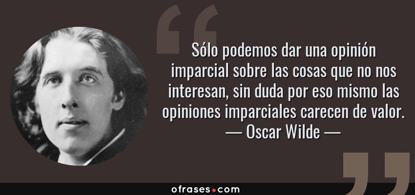 Frases de Oscar Wilde - Sólo podemos dar una opinión imparcial sobre las cosas que no nos interesan, sin duda por eso mismo las opiniones imparciales carecen de valor.