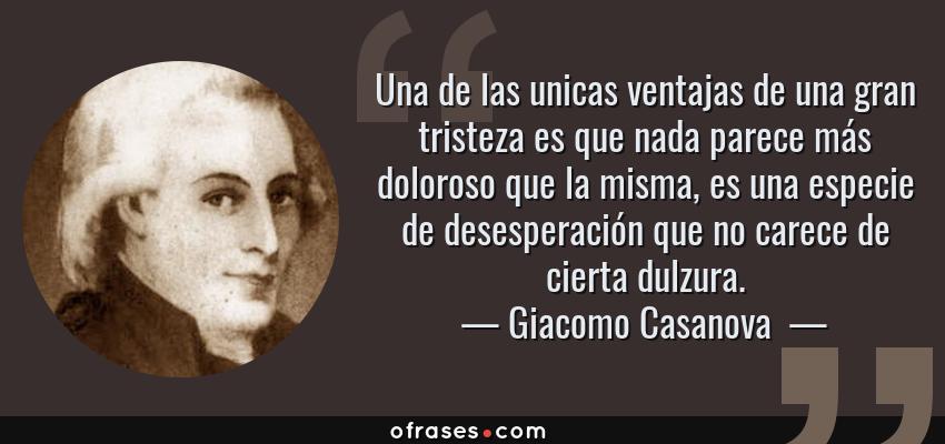 Frases de Giacomo Casanova  - Una de las unicas ventajas de una gran tristeza es que nada parece más doloroso que la misma, es una especie de desesperación que no carece de cierta dulzura.