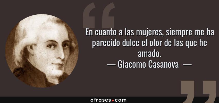 Frases de Giacomo Casanova  - En cuanto a las mujeres, siempre me ha parecido dulce el olor de las que he amado.