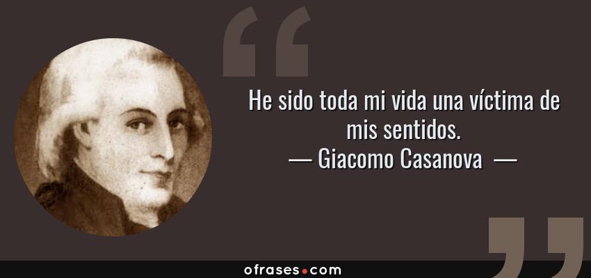 Frases de Giacomo Casanova  - He sido toda mi vida una víctima de mis sentidos.