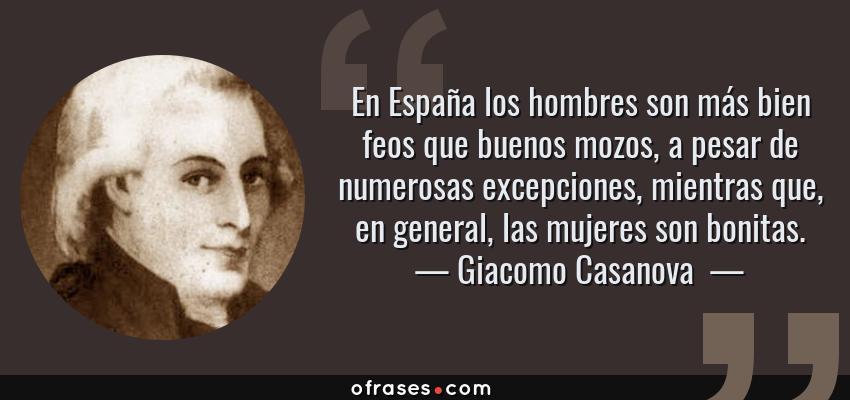 Frases de Giacomo Casanova  - En España los hombres son más bien feos que buenos mozos, a pesar de numerosas excepciones, mientras que, en general, las mujeres son bonitas.